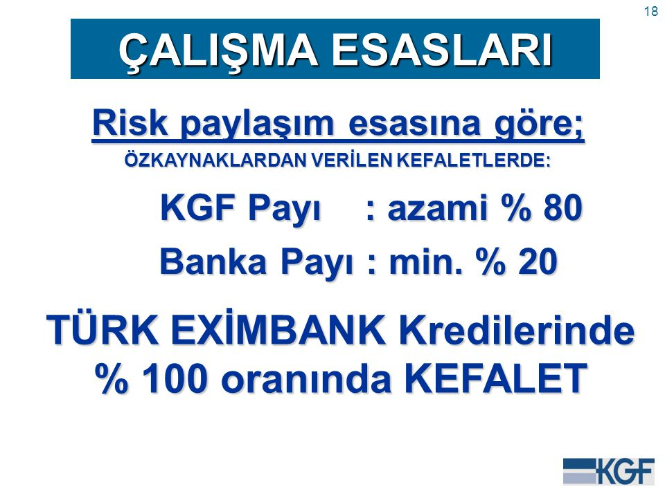 18 ÇALIŞMA ESASLARI Risk paylaşım esasına göre; ÖZKAYNAKLARDAN VERİLEN KEFALETLERDE: KGF Payı : azami % 80 Banka Payı : min.