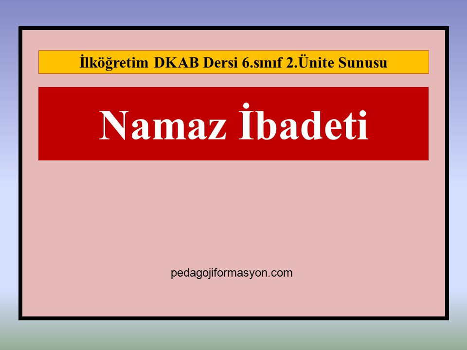 Namaz İbadeti İlköğretim DKAB Dersi 6.sınıf 2.Ünite Sunusu pedagojiformasyon.com