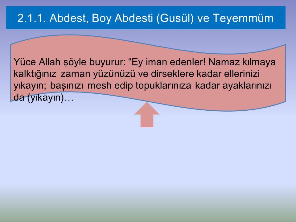 """2.1.1. Abdest, Boy Abdesti (Gusül) ve Teyemmüm Yüce Allah şöyle buyurur: """"Ey iman edenler! Namaz kılmaya kalktığınız zaman yüzünüzü ve dirseklere kada"""