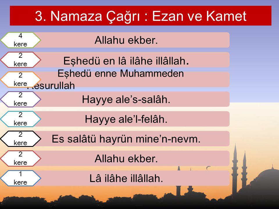 3. Namaza Çağrı : Ezan ve Kamet Allahu ekber. Hayye ale'l-felâh. Eşhedü en lâ ilâhe illâllah. Hayye ale's-salâh. Eşhedü enne Muhammeden Resurullah 4 k