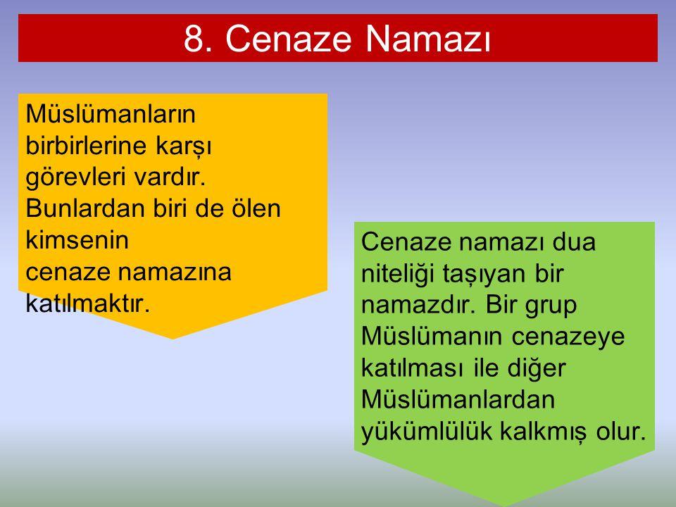 8. Cenaze Namazı Müslümanların birbirlerine karşı görevleri vardır. Bunlardan biri de ölen kimsenin cenaze namazına katılmaktır. Cenaze namazı dua nit