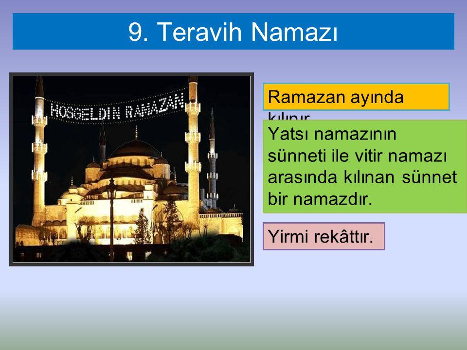 9. Teravih Namazı Ramazan ayında kılınır. Yatsı namazının sünneti ile vitir namazı arasında kılınan sünnet bir namazdır. Yirmi rekâttır.