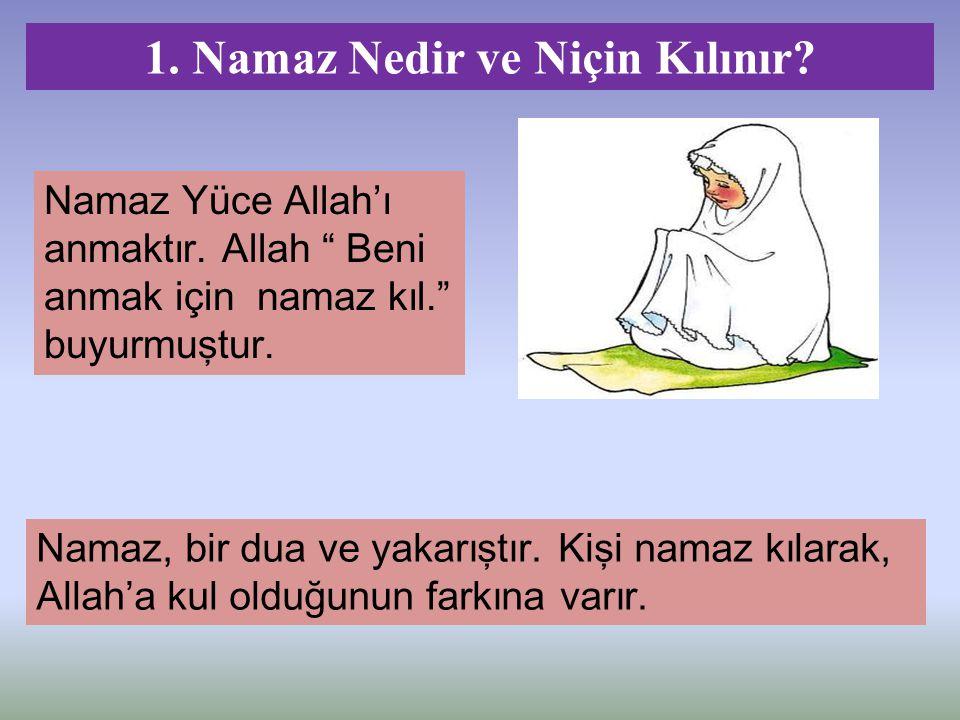 """Namaz Yüce Allah'ı anmaktır. Allah """" Beni anmak için namaz kıl."""" buyurmuştur. 1. Namaz Nedir ve Niçin Kılınır? Namaz, bir dua ve yakarıştır. Kişi nama"""