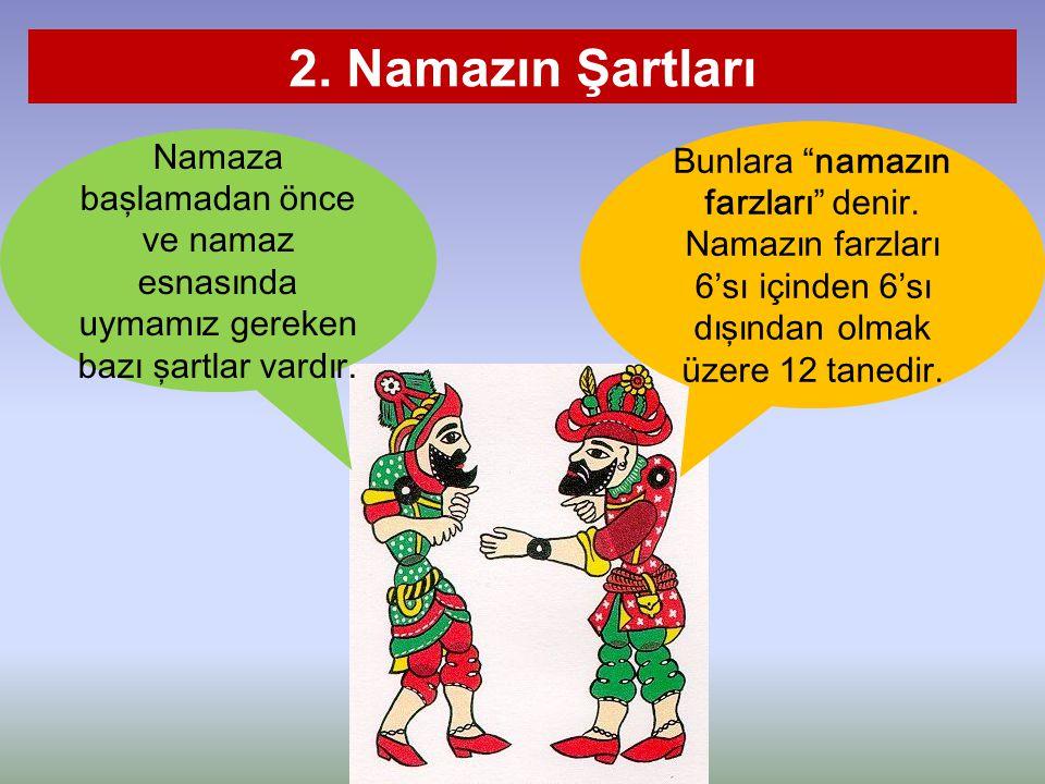 """2. Namazın Şartları Bunlara """"namazın farzları"""" denir. Namazın farzları 6'sı içinden 6'sı dışından olmak üzere 12 tanedir. Namaza başlamadan önce ve na"""