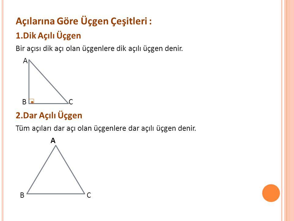 Açılarına Göre Üçgen Çeşitleri : 1.Dik Açılı Üçgen Bir açısı dik açı olan üçgenlere dik açılı üçgen denir. A B C 2.Dar Açılı Üçgen Tüm açıları dar açı