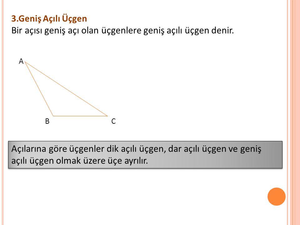 3.Geniş Açılı Üçgen Bir açısı geniş açı olan üçgenlere geniş açılı üçgen denir. A B C Açılarına göre üçgenler dik açılı üçgen, dar açılı üçgen ve geni