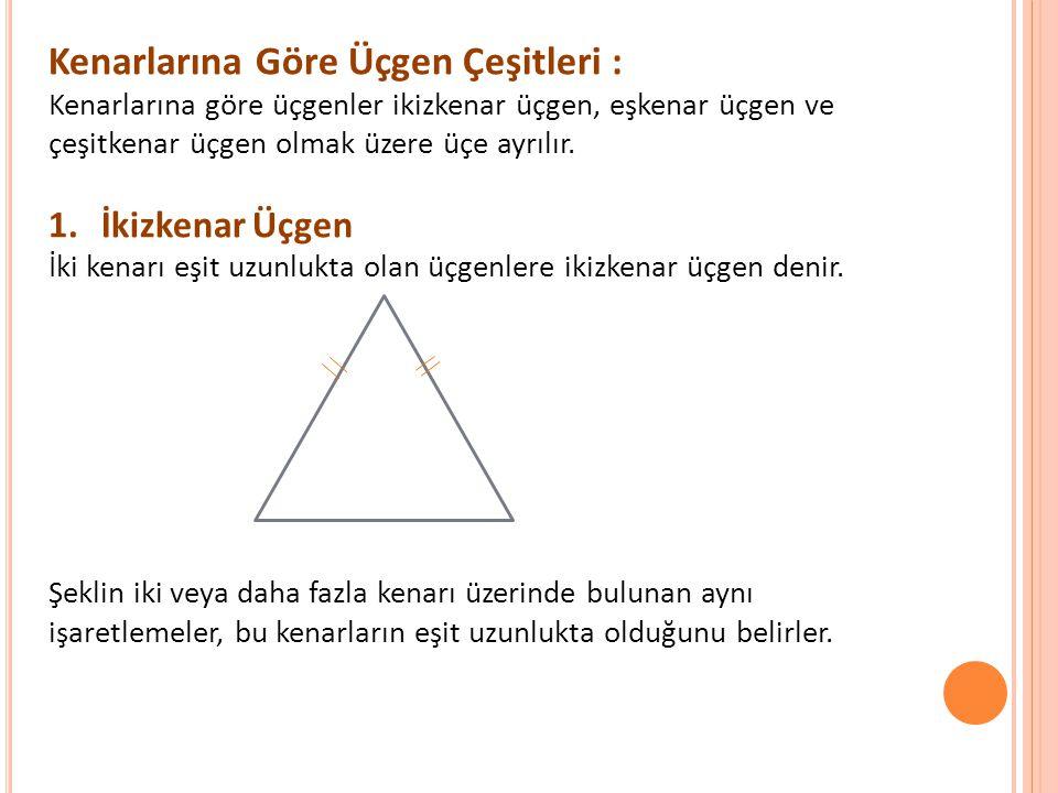 Kenarlarına Göre Üçgen Çeşitleri : Kenarlarına göre üçgenler ikizkenar üçgen, eşkenar üçgen ve çeşitkenar üçgen olmak üzere üçe ayrılır. 1.İkizkenar Ü
