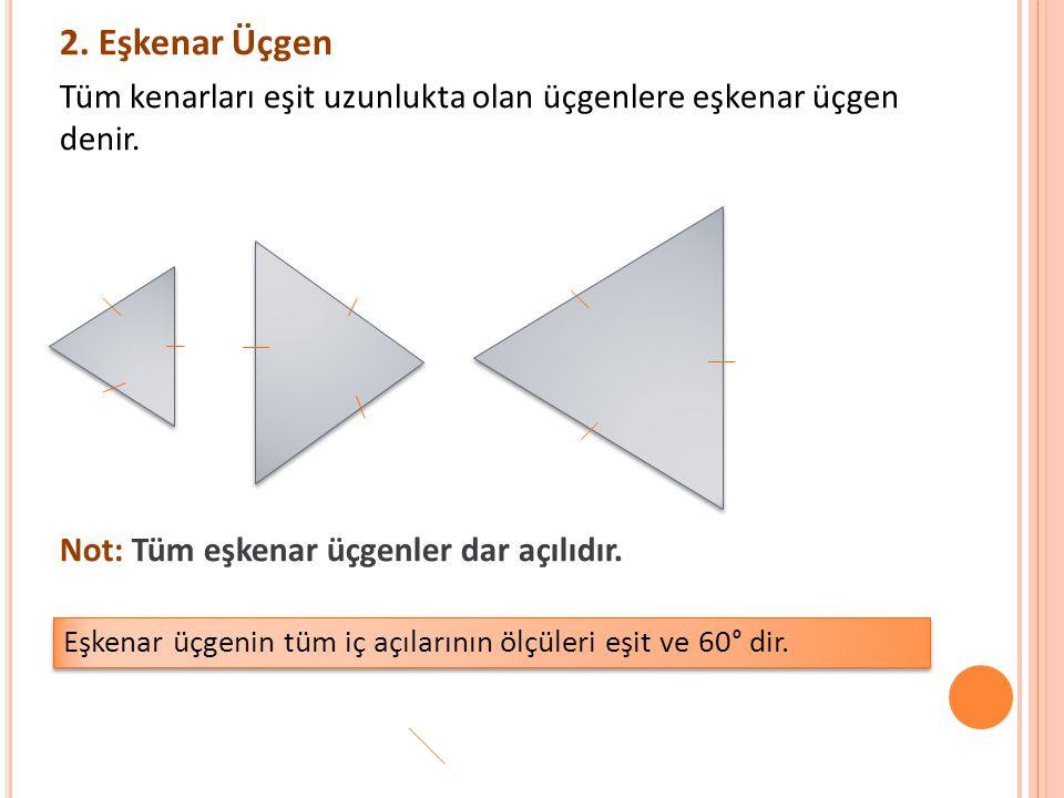 2. Eşkenar Üçgen Tüm kenarları eşit uzunlukta olan üçgenlere eşkenar üçgen denir. Not: Tüm eşkenar üçgenler dar açılıdır. Eşkenar üçgenin tüm iç açıla