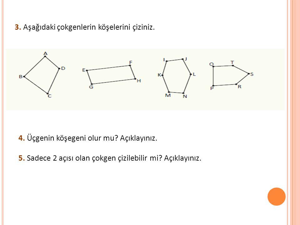 3. Aşağıdaki çokgenlerin köşelerini çiziniz. 4. Üçgenin köşegeni olur mu? Açıklayınız. 5. Sadece 2 açısı olan çokgen çizilebilir mi? Açıklayınız.