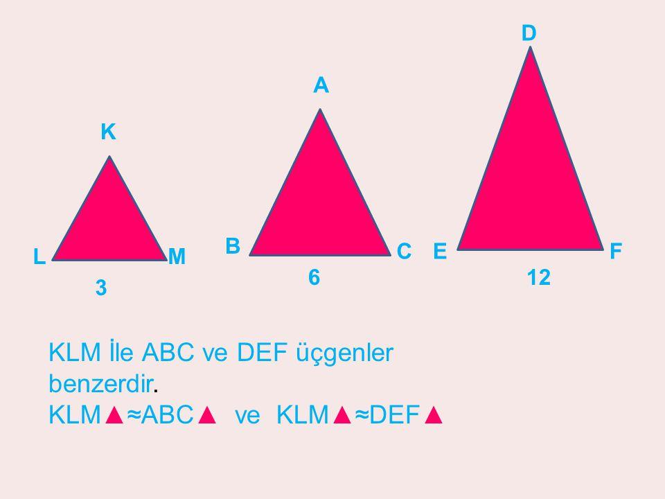 3 LM K A B C 6 EF D 12 KLM İle ABC ve DEF üçgenler benzerdir. KLM▲≈ABC▲ ve KLM▲≈DEF▲