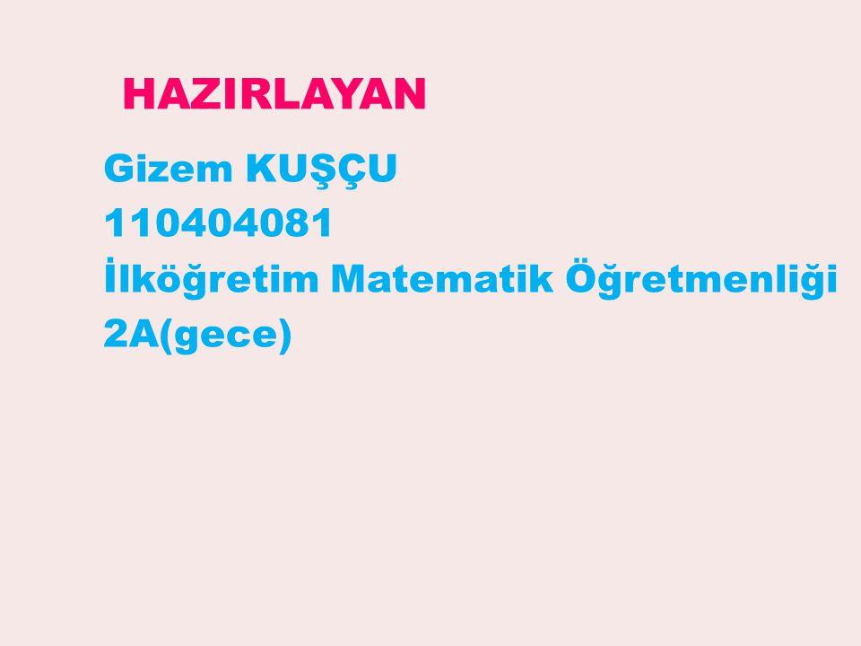 Gizem KUŞÇU 110404081 İlköğretim Matematik Öğretmenliği 2A(gece) HAZIRLAYAN