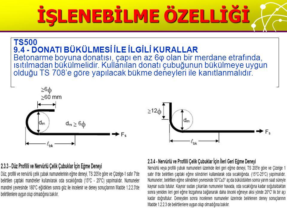 İŞLENEBİLME ÖZELLİĞİ TS500 9.4 - DONATI BÜKÜLMESİ İLE İLGİLİ KURALLAR Betonarme boyuna donatısı, çapı en az 6φ olan bir merdane etrafında, ısıtılmadan bükülmelidir.