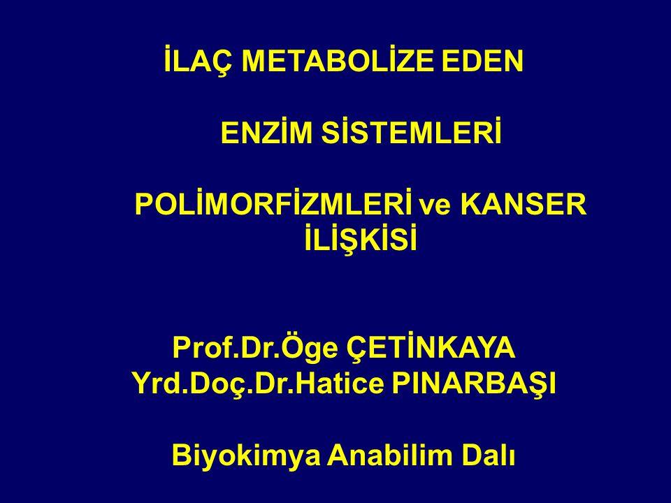İLAÇ METABOLİZE EDEN ENZİM SİSTEMLERİ POLİMORFİZMLERİ ve KANSER İLİŞKİSİ Prof.Dr.Öge ÇETİNKAYA Yrd.Doç.Dr.Hatice PINARBAŞI Biyokimya Anabilim Dalı