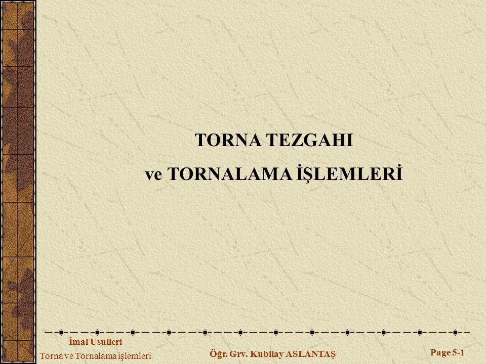 İmal Usulleri Torna ve Tornalama işlemleri Page 5-1 Öğr. Grv. Kubilay ASLANTAŞ TORNA TEZGAHI ve TORNALAMA İŞLEMLERİ