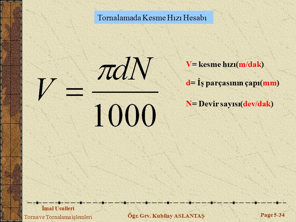 İmal Usulleri Torna ve Tornalama işlemleri Page 5-34 Öğr. Grv. Kubilay ASLANTAŞ Tornalamada Kesme Hızı Hesabı V= kesme hızı(m/dak) d= İş parçasının ça