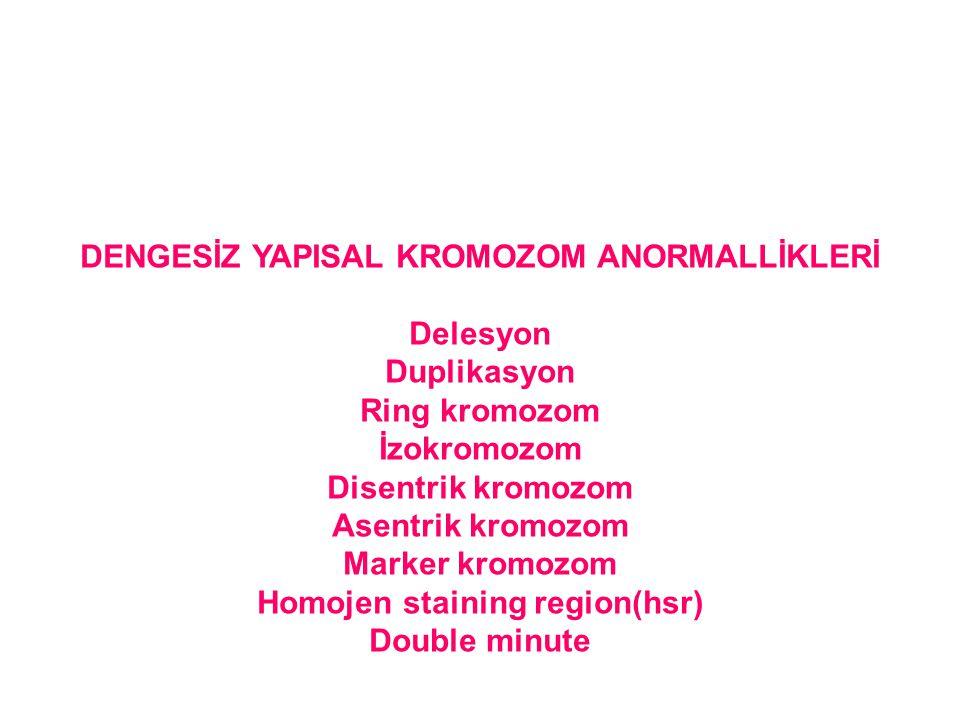 DENGESİZ YAPISAL KROMOZOM ANORMALLİKLERİ Delesyon Duplikasyon Ring kromozom İzokromozom Disentrik kromozom Asentrik kromozom Marker kromozom Homojen s