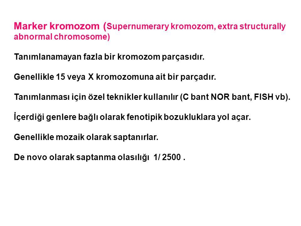Marker kromozom ( Supernumerary kromozom, extra structurally abnormal chromosome) Tanımlanamayan fazla bir kromozom parçasıdır. Genellikle 15 veya X k
