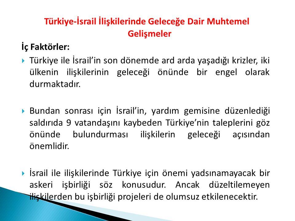 Türkiye-İsrail İlişkilerinde Geleceğe Dair Muhtemel Gelişmeler İç Faktörler:  Türkiye ile İsrail'in son dönemde ard arda yaşadığı krizler, iki ülkeni