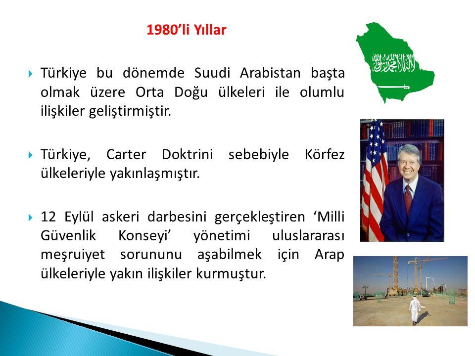 1980'li Yıllar  Türkiye bu dönemde Suudi Arabistan başta olmak üzere Orta Doğu ülkeleri ile olumlu ilişkiler geliştirmiştir.  Türkiye, Carter Doktri