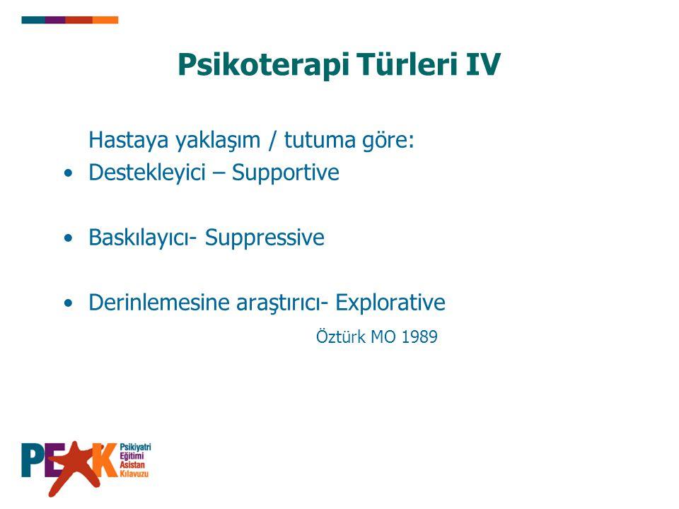 Psikoterapi Türleri IV Hastaya yaklaşım / tutuma göre: Destekleyici – Supportive Baskılayıcı- Suppressive Derinlemesine araştırıcı- Explorative Öztürk