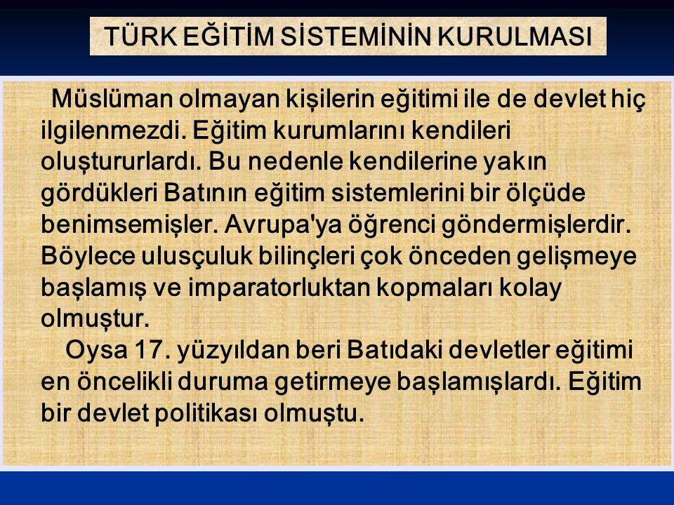TÜRK EĞİTİM SİSTEMİNİN KURULMASI Osmanlı Devleti nin sonlarına doğru bu alandaki gerilik kabul edilmeye başlandı.