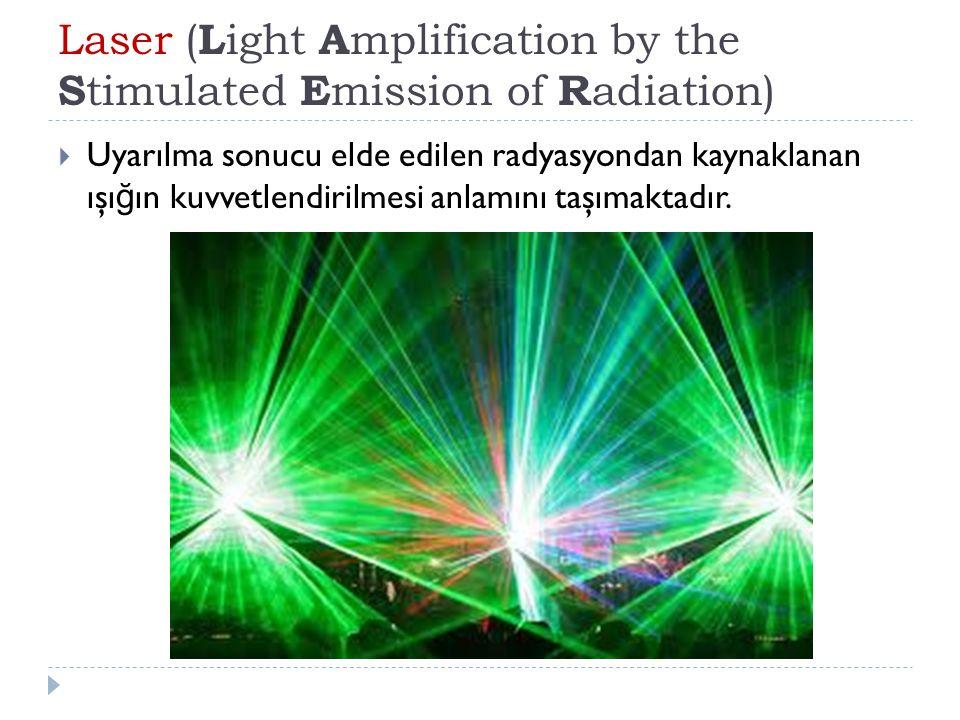 Laser ( L ight A mplification by the S timulated E mission of R adiation)  Uyarılma sonucu elde edilen radyasyondan kaynaklanan ışı ğ ın kuvvetlendir