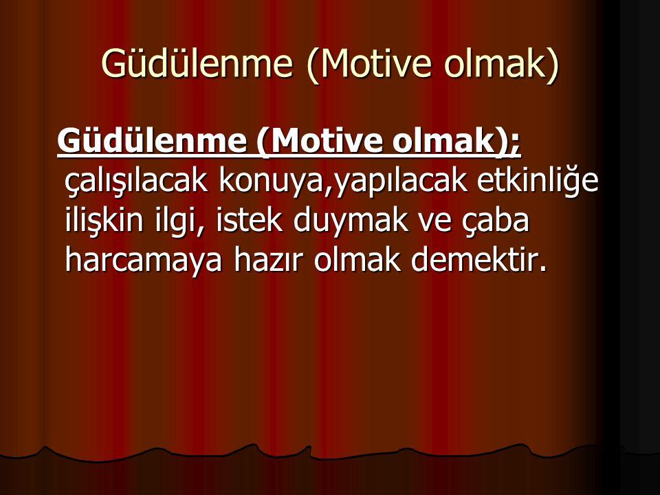 Güdülenme (Motive olmak) Güdülenme (Motive olmak); çalışılacak konuya,yapılacak etkinliğe ilişkin ilgi, istek duymak ve çaba harcamaya hazır olmak demektir.