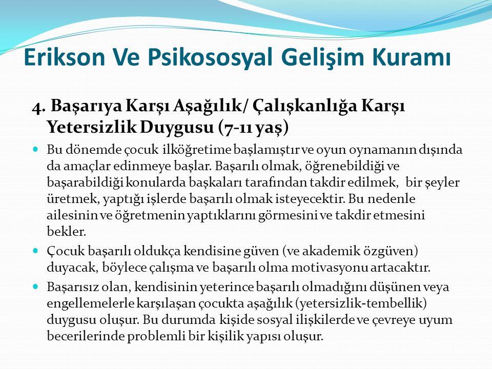 Erikson Ve Psikososyal Gelişim Kuramı 4. Başarıya Karşı Aşağılık/ Çalışkanlığa Karşı Yetersizlik Duygusu (7-11 yaş) Bu dönemde çocuk ilköğretime başla