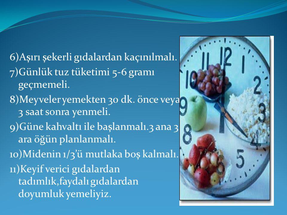 6)Aşırı şekerli gıdalardan kaçınılmalı. 7)Günlük tuz tüketimi 5-6 gramı geçmemeli. 8)Meyveler yemekten 30 dk. önce veya 3 saat sonra yenmeli. 9)Güne k