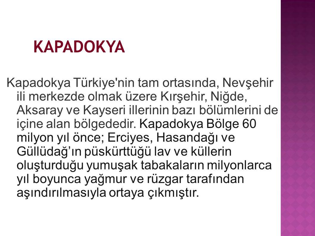 KAPADOKYA Kapadokya Türkiye'nin tam ortasında, Nevşehir ili merkezde olmak üzere Kırşehir, Niğde, Aksaray ve Kayseri illerinin bazı bölümlerini de içi