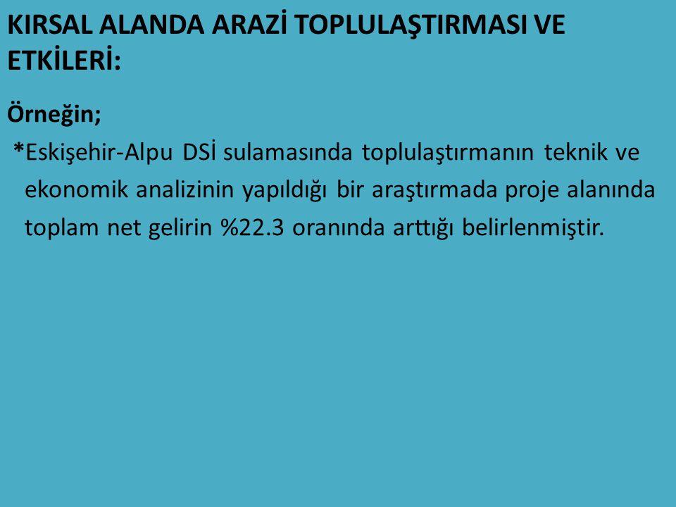 KIRSAL ALANDA ARAZİ TOPLULAŞTIRMASI VE ETKİLERİ: Örneğin; *Eskişehir-Alpu DSİ sulamasında toplulaştırmanın teknik ve ekonomik analizinin yapıldığı bir araştırmada proje alanında toplam net gelirin %22.3 oranında arttığı belirlenmiştir.