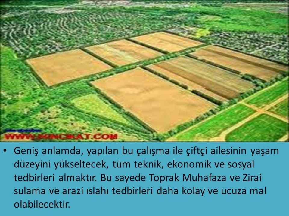 Geniş anlamda, yapılan bu çalışma ile çiftçi ailesinin yaşam düzeyini yükseltecek, tüm teknik, ekonomik ve sosyal tedbirleri almaktır. Bu sayede Topra