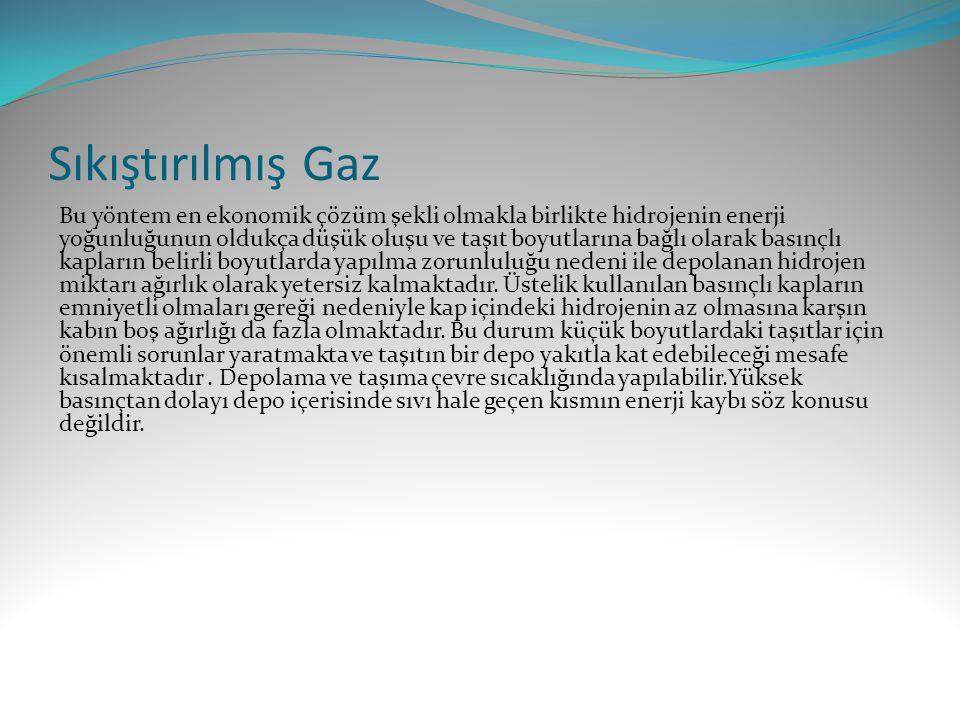 Sıkıştırılmış Gaz Bu yöntem en ekonomik çözüm şekli olmakla birlikte hidrojenin enerji yoğunluğunun oldukça düşük oluşu ve taşıt boyutlarına bağlı olarak basınçlı kapların belirli boyutlarda yapılma zorunluluğu nedeni ile depolanan hidrojen miktarı ağırlık olarak yetersiz kalmaktadır.