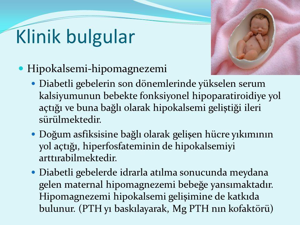 Klinik bulgular Hipokalsemi-hipomagnezemi Diabetli gebelerin son dönemlerinde yükselen serum kalsiyumunun bebekte fonksiyonel hipoparatiroidiye yol aç