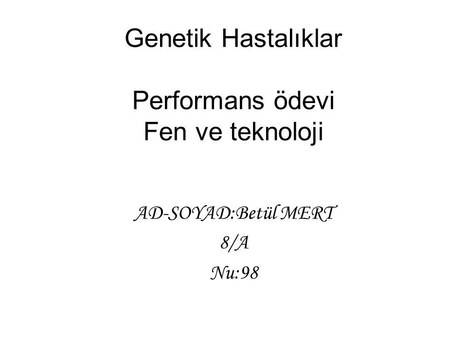 Genetik Hastalıklar Performans ödevi Fen ve teknoloji AD-SOYAD:Betül MERT 8/A Nu:98