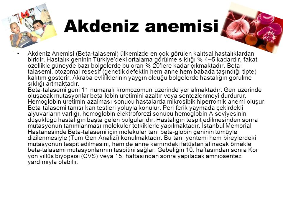 Akdeniz anemisi Akdeniz Anemisi (Beta-talasemi) ülkemizde en çok görülen kalıtsal hastalıklardan biridir. Hastalık geninin Türkiye'deki ortalama görül