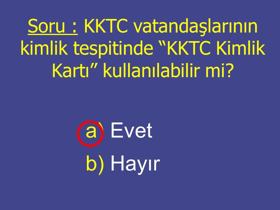 """Soru : KKTC vatandaşlarının kimlik tespitinde """"KKTC Kimlik Kartı"""" kullanılabilir mi? a) a) Evet b) b) Hayır"""