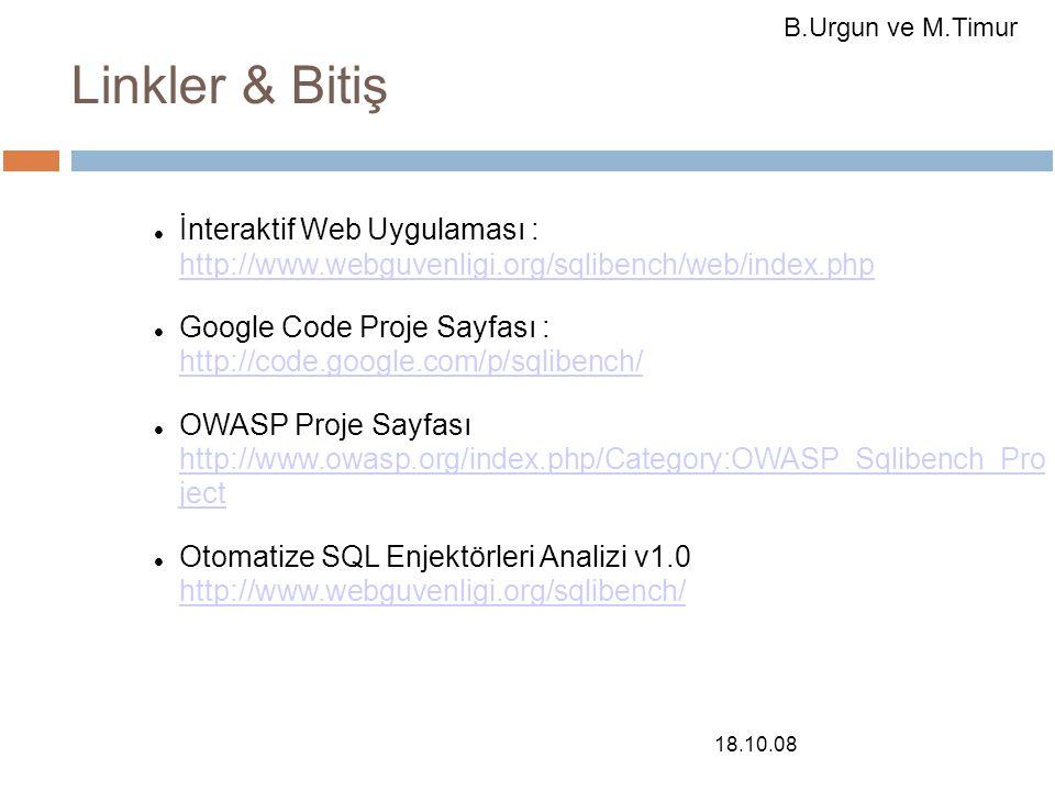 18.10.08 Linkler & Bitiş İnteraktif Web Uygulaması : http://www.webguvenligi.org/sqlibench/web/index.php http://www.webguvenligi.org/sqlibench/web/index.php Google Code Proje Sayfası : http://code.google.com/p/sqlibench/ http://code.google.com/p/sqlibench/ OWASP Proje Sayfası http://www.owasp.org/index.php/Category:OWASP_Sqlibench_Pro ject http://www.owasp.org/index.php/Category:OWASP_Sqlibench_Pro ject Otomatize SQL Enjektörleri Analizi v1.0 http://www.webguvenligi.org/sqlibench/ http://www.webguvenligi.org/sqlibench/ B.Urgun ve M.Timur
