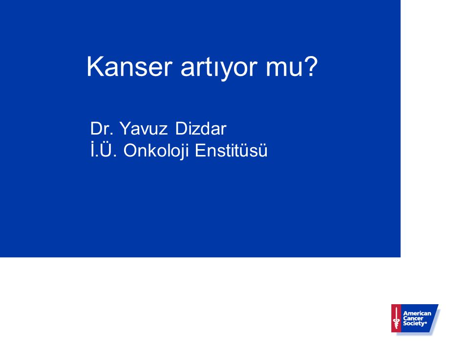 Kanser artıyor mu Dr. Yavuz Dizdar İ.Ü. Onkoloji Enstitüsü