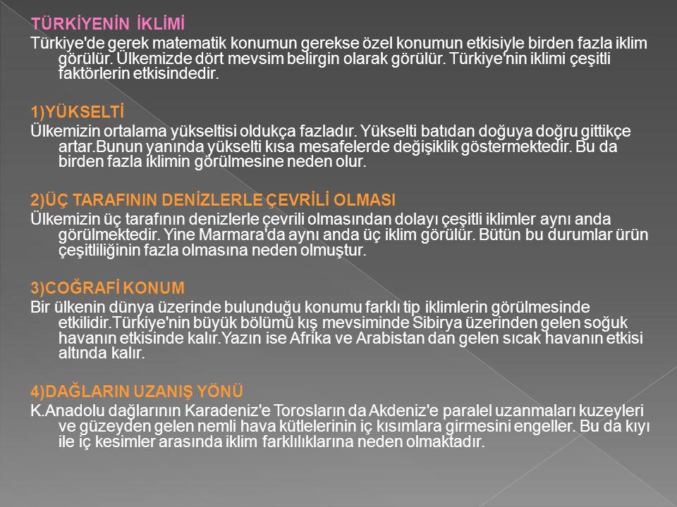 TÜRKİYENİN İKLİMİ Türkiye'de gerek matematik konumun gerekse özel konumun etkisiyle birden fazla iklim görülür. Ülkemizde dört mevsim belirgin olarak