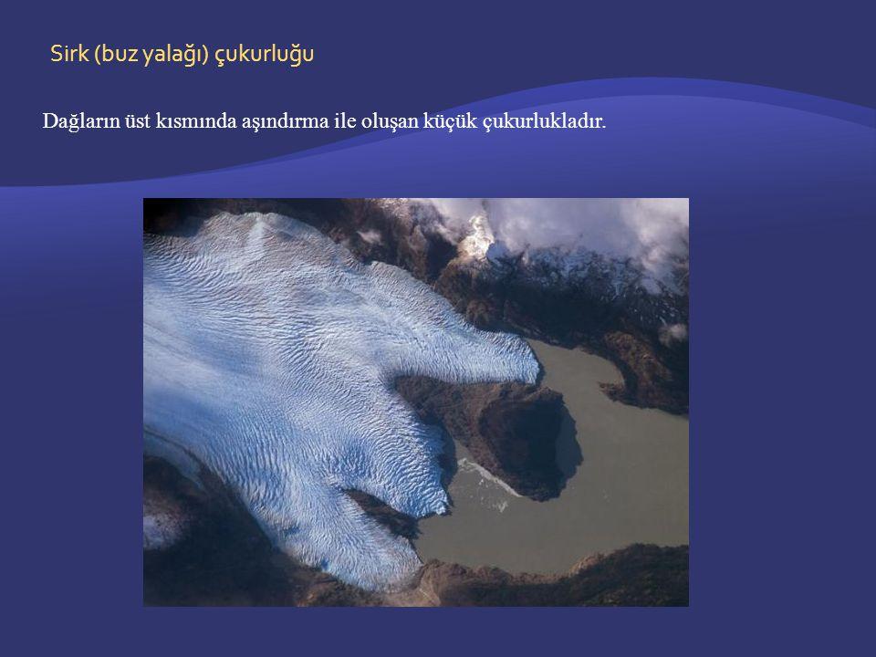 Sirk (buz yalağı) çukurluğu Dağların üst kısmında aşındırma ile oluşan küçük çukurlukladır.
