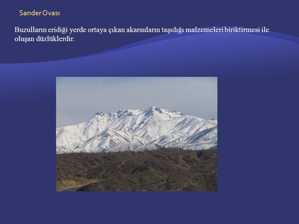 Sander Ovası Buzulların eridiği yerde ortaya çıkan akarsuların taşıdığı malzemeleri biriktirmesi ile oluşan düzlüklerdir.