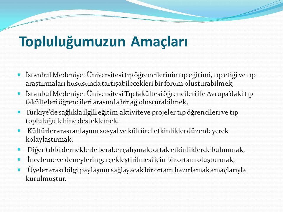 Topluluğumuzun Amaçları İstanbul Medeniyet Üniversitesi tıp öğrencilerinin tıp eğitimi, tıp etiği ve tıp araştırmaları hususunda tartışabilecekleri bir forum oluşturabilmek, İstanbul Medeniyet Üniversitesi Tıp fakültesi öğrencileri ile Avrupa'daki tıp fakülteleri öğrencileri arasında bir ağ oluşturabilmek, Türkiye'de sağlıkla ilgili eğitim,aktivite ve projeler tıp öğrencileri ve tıp topluluğu lehine desteklemek, Kültürler arası anlaşımı sosyal ve kültürel etkinlikler düzenleyerek kolaylaştırmak, Diğer tıbbi derneklerle beraber çalışmak; ortak etkinliklerde bulunmak, İnceleme ve deneylerin gerçekleştirilmesi için bir ortam oluşturmak, Üyeler arası bilgi paylaşımı sağlayacak bir ortam hazırlamak amaçlarıyla kurulmuştur.
