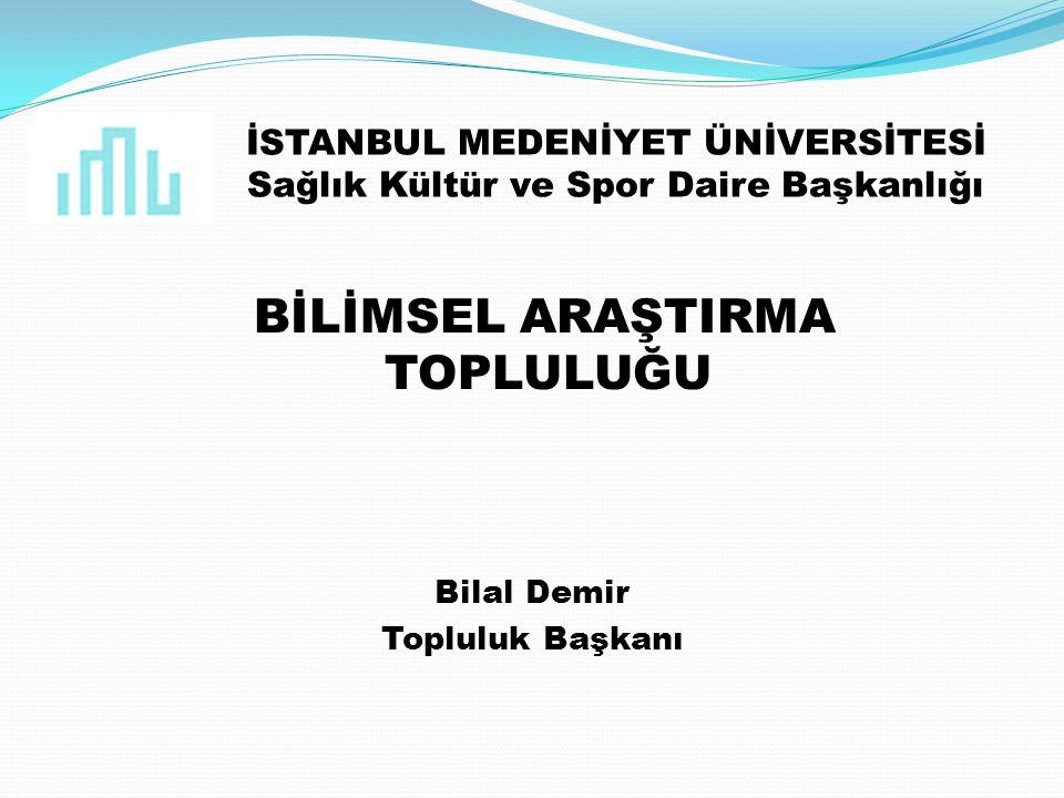 İSTANBUL MEDENİYET ÜNİVERSİTESİ Sağlık Kültür ve Spor Daire Başkanlığı BİLİMSEL ARAŞTIRMA TOPLULUĞU Bilal Demir Topluluk Başkanı