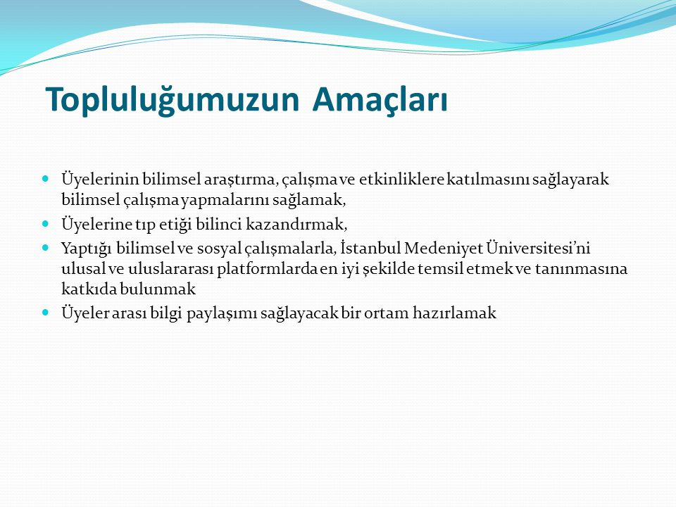 Topluluğumuzun Amaçları Üyelerinin bilimsel araştırma, çalışma ve etkinliklere katılmasını sağlayarak bilimsel çalışma yapmalarını sağlamak, Üyelerine tıp etiği bilinci kazandırmak, Yaptığı bilimsel ve sosyal çalışmalarla, İstanbul Medeniyet Üniversitesi'ni ulusal ve uluslararası platformlarda en iyi şekilde temsil etmek ve tanınmasına katkıda bulunmak Üyeler arası bilgi paylaşımı sağlayacak bir ortam hazırlamak