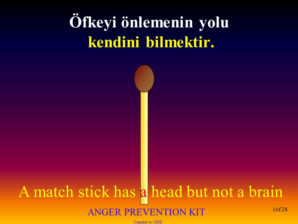 A match stick has a head but not a brain ANGER PREVENTION KIT Compiled by MRD 1of 28 Öfkeyi önlemenin yolu kendini bilmektir.