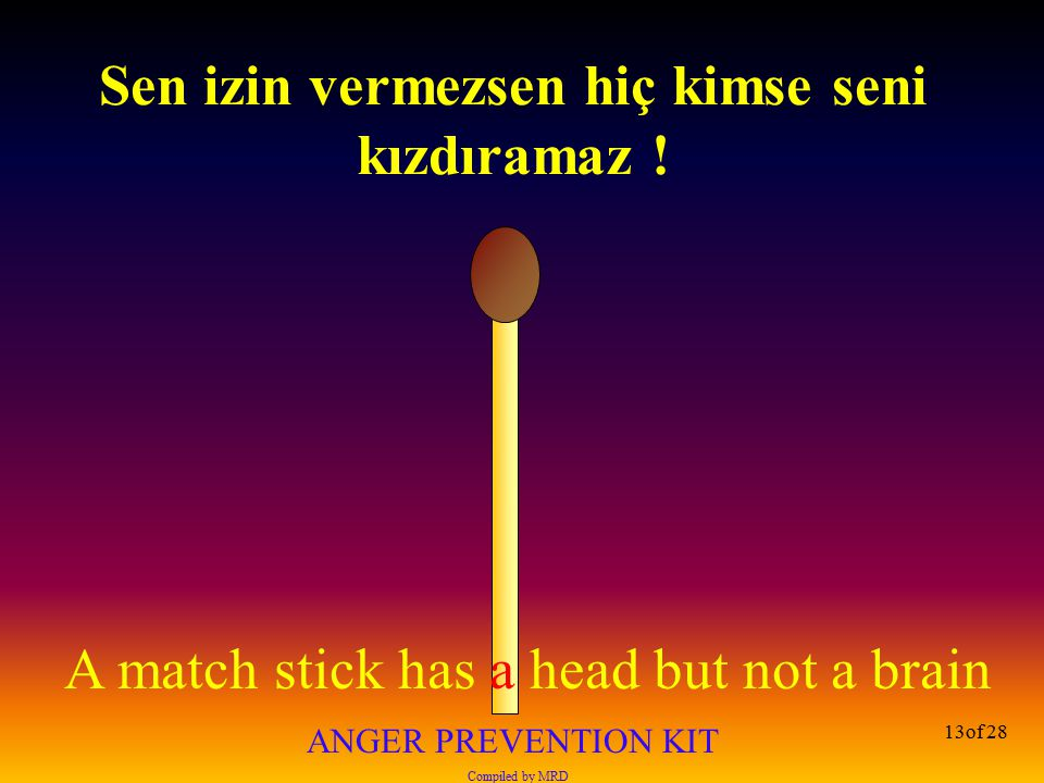 A match stick has a head but not a brain ANGER PREVENTION KIT Compiled by MRD 13of 28 Sen izin vermezsen hiç kimse seni kızdıramaz !