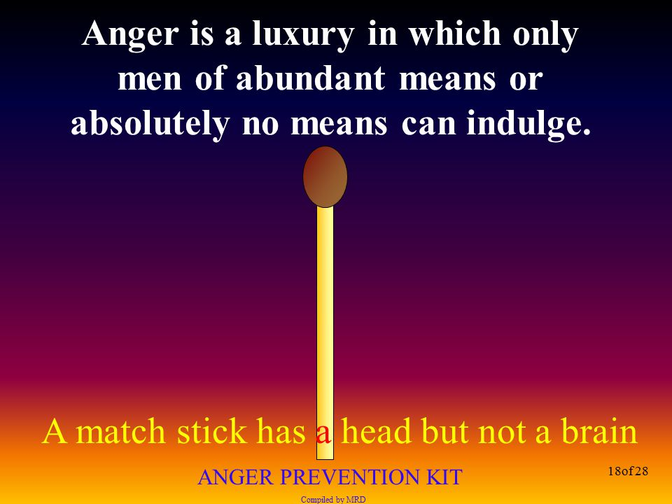 A match stick has a head but not a brain ANGER PREVENTION KIT Compiled by MRD 18of 28 Anger is a luxury in which only men of abundant means or absolut