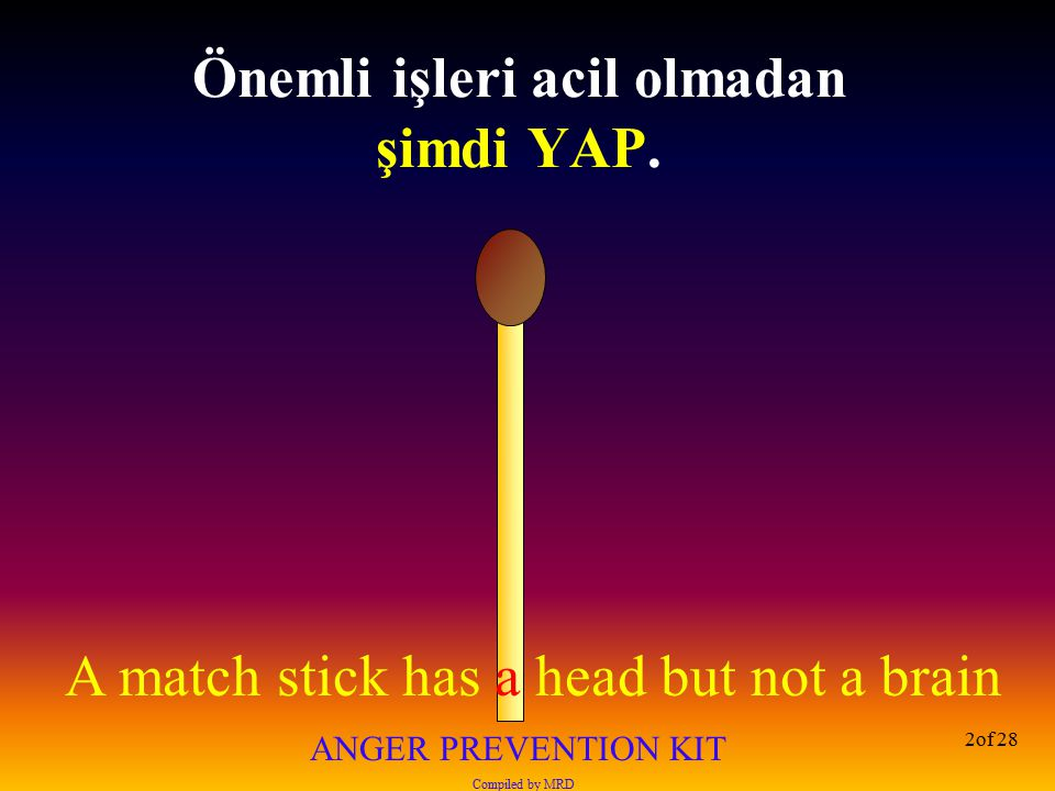 A match stick has a head but not a brain ANGER PREVENTION KIT Compiled by MRD 2of 28 Önemli işleri acil olmadan şimdi YAP.
