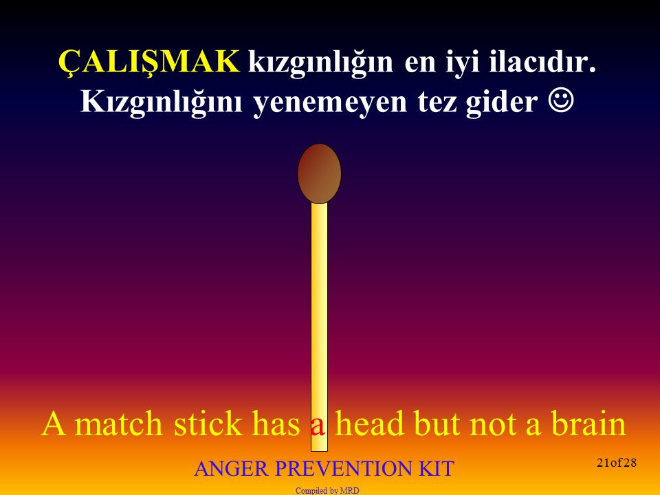 A match stick has a head but not a brain ANGER PREVENTION KIT Compiled by MRD 21of 28 ÇALIŞMAK kızgınlığın en iyi ilacıdır. Kızgınlığını yenemeyen tez